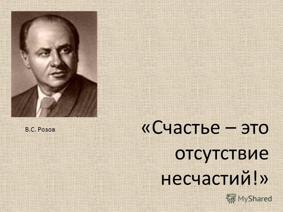 «Счастье – это отсутствие несчастий!» В.С. Розов