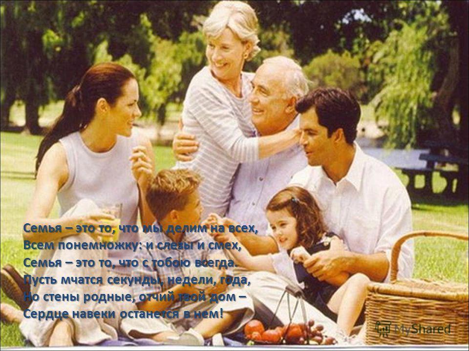 Семья – это то, что мы делим на всех, Всем понемножку: и слезы и смех, Семья – это то, что с тобою всегда. Пусть мчатся секунды, недели, года, Но стены родные, отчий твой дом – Сердце навеки останется в нем!