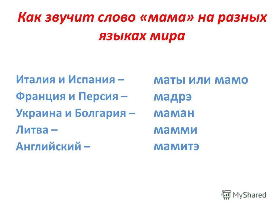 Как звучит слово «мама» на разных языках мира Италия и Испания – Франция и Персия – Украина и Болгария – Литва – Английский – маты или мамо мадрэ маман мамми мамитэ