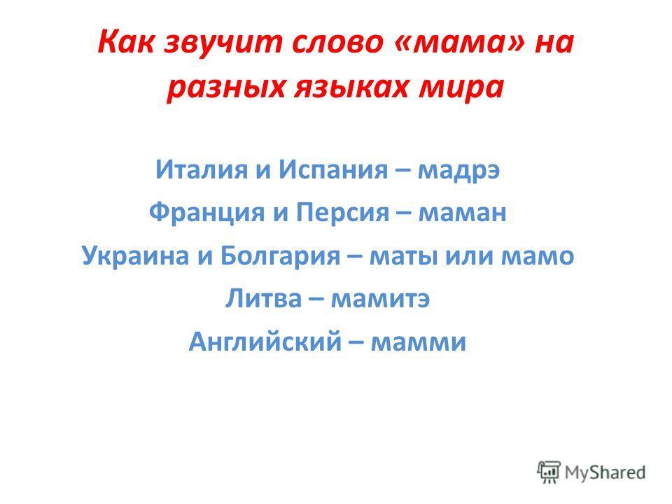 Как звучит слово «мама» на разных языках мира Италия и Испания – мадрэ Франция и Персия – маман Украина и Болгария – маты или мамо Литва – мамитэ Английский – мамми