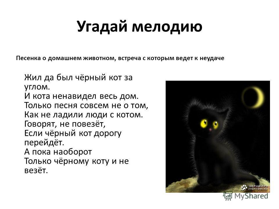 Угадай мелодию Жил да был чёрный кот за углом. И кота ненавидел весь дом. Только песня совсем не о том, Как не ладили люди с котом. Говорят, не повезёт, Если чёрный кот дорогу перейдёт. А пока наоборот Только чёрному коту и не везёт. Песенка о домашн