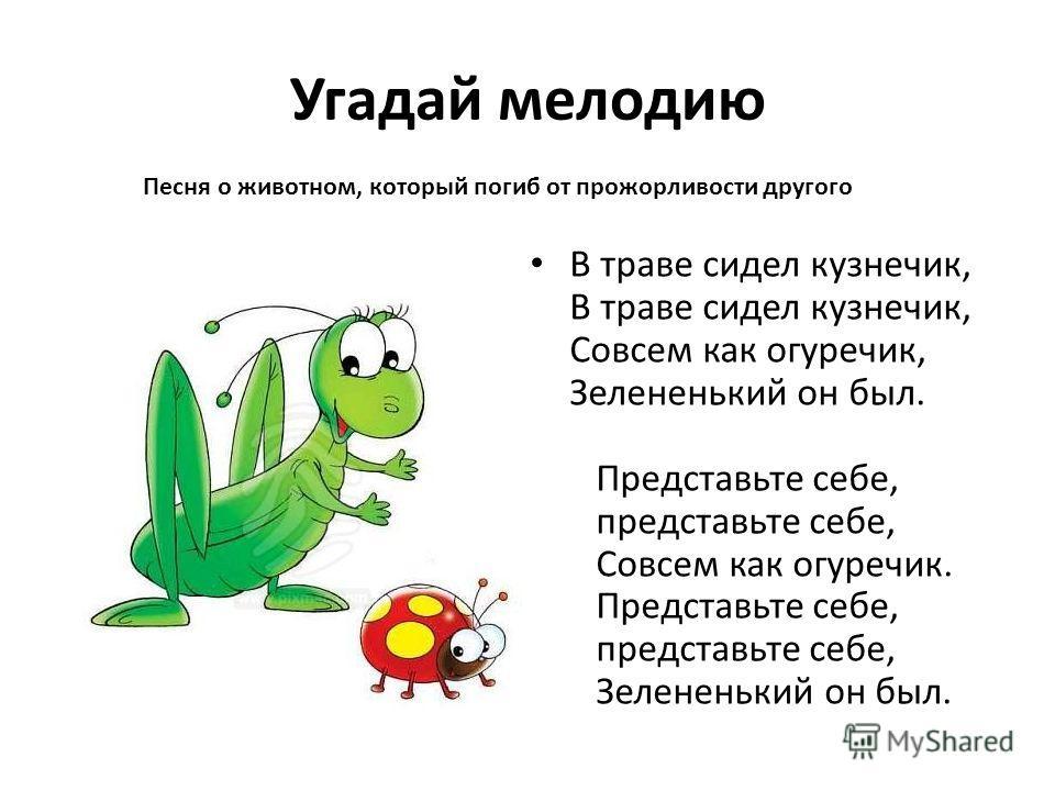 Угадай мелодию В траве сидел кузнечик, В траве сидел кузнечик, Совсем как огуречик, Зелененький он был. Представьте себе, представьте себе, Совсем как огуречик. Представьте себе, представьте себе, Зелененький он был. Песня о животном, который погиб о