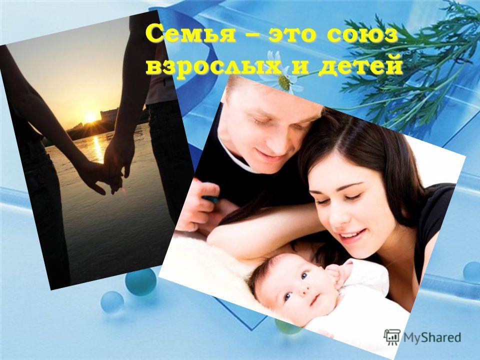 Семья – это союз взрослых и детей