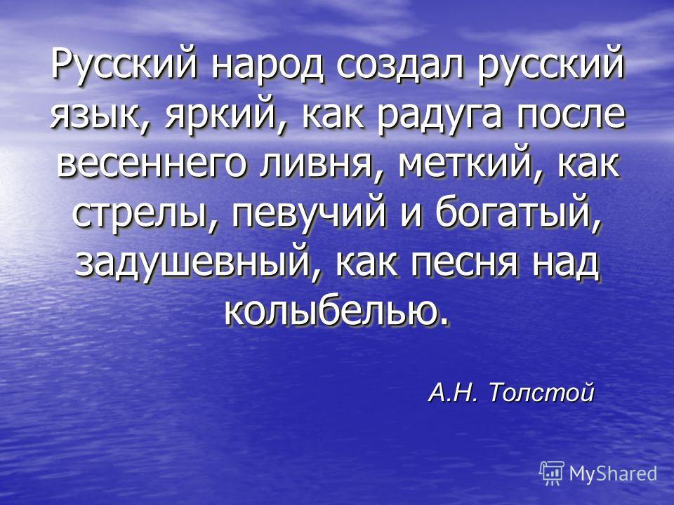 Русский народ создал русский язык, яркий, как радуга после весеннего ливня, меткий, как стрелы, певучий и богатый, задушевный, как песня над колыбелью. А.Н. Толстой