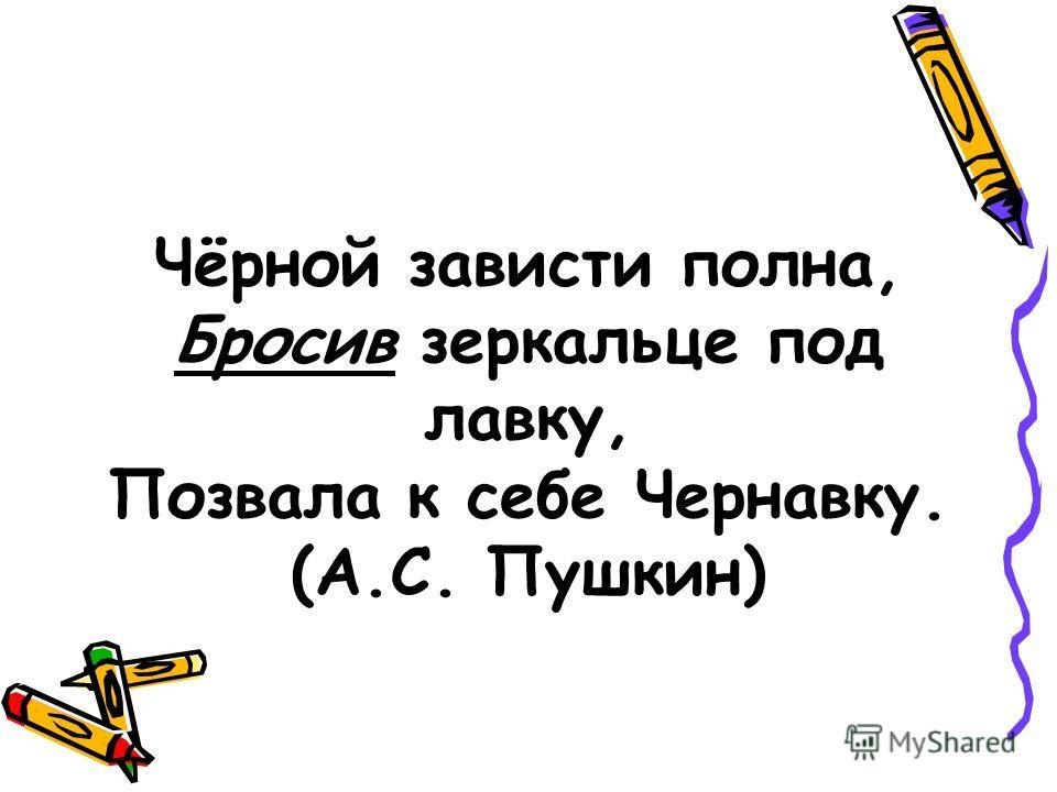 Чёрной зависти полна, Бросив зеркальце под лавку, Позвала к себе Чернавку. (А.С. Пушкин)
