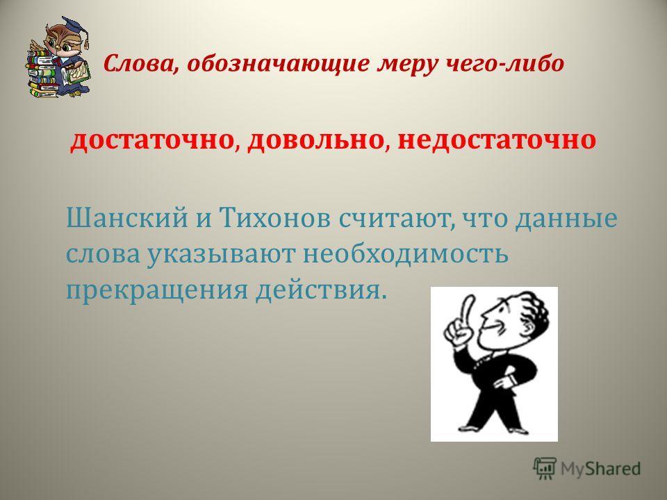 Слова, обозначающие меру чего-либо достаточно, довольно, недостаточно Шанский и Тихонов считают, что данные слова указывают необходимость прекращения действия.