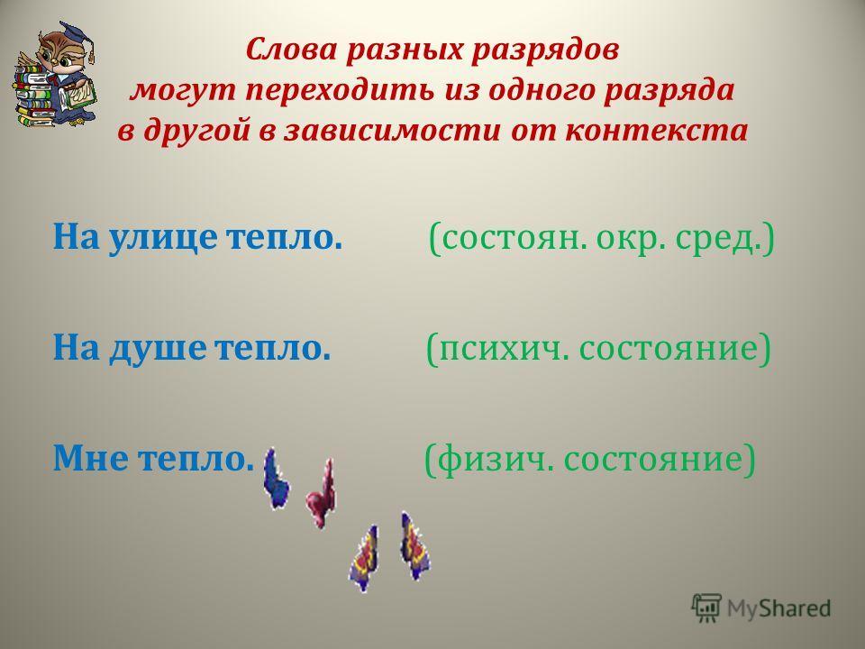 Слова разных разрядов могут переходить из одного разряда в другой в зависимости от контекста На улице тепло. (состоян. окр. сред.) На душе тепло. (психич. состояние) Мне тепло. (физич. состояние)