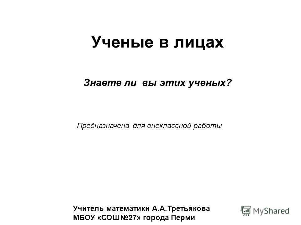 Ученые в лицах Учитель математики А.А.Третьякова МБОУ «СОШ27» города Перми Знаете ли вы этих ученых? Предназначена для внеклассной работы