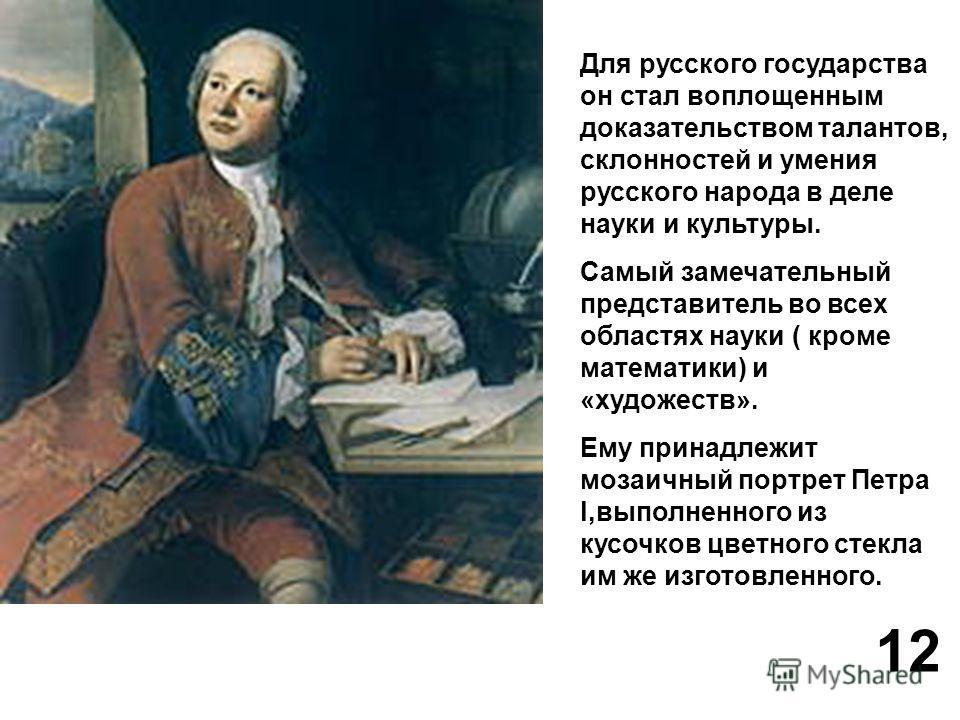 Для русского государства он стал воплощенным доказательством талантов, склонностей и умения русского народа в деле науки и культуры. Самый замечательный представитель во всех областях науки ( кроме математики) и «художеств». Ему принадлежит мозаичный
