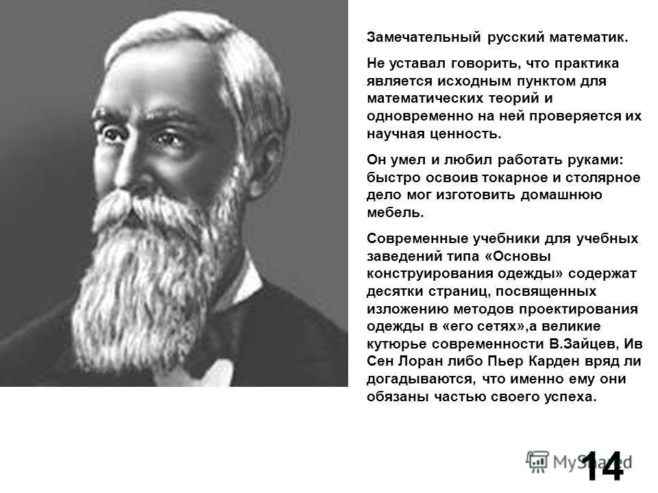 Замечательный русский математик. Не уставал говорить, что практика является исходным пунктом для математических теорий и одновременно на ней проверяется их научная ценность. Он умел и любил работать руками: быстро освоив токарное и столярное дело мог