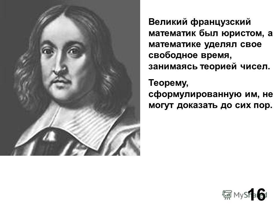 Великий французский математик был юристом, а математике уделял свое свободное время, занимаясь теорией чисел. Теорему, сформулированную им, не могут доказать до сих пор. 16