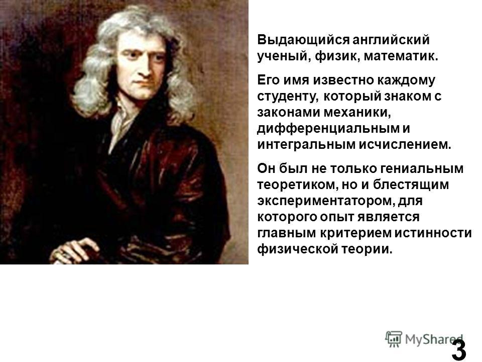 Выдающийся английский ученый, физик, математик. Его имя известно каждому студенту, который знаком с законами механики, дифференциальным и интегральным исчислением. Он был не только гениальным теоретиком, но и блестящим экспериментатором, для которого