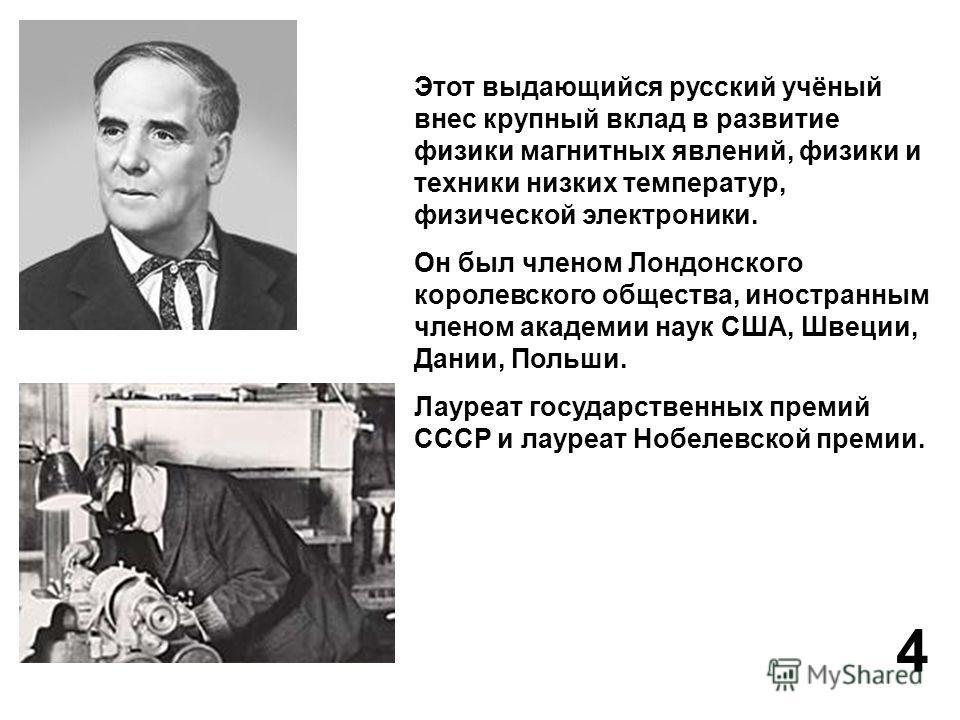 Этот выдающийся русский учёный внес крупный вклад в развитие физики магнитных явлений, физики и техники низких температур, физической электроники. Он был членом Лондонского королевского общества, иностранным членом академии наук США, Швеции, Дании, П