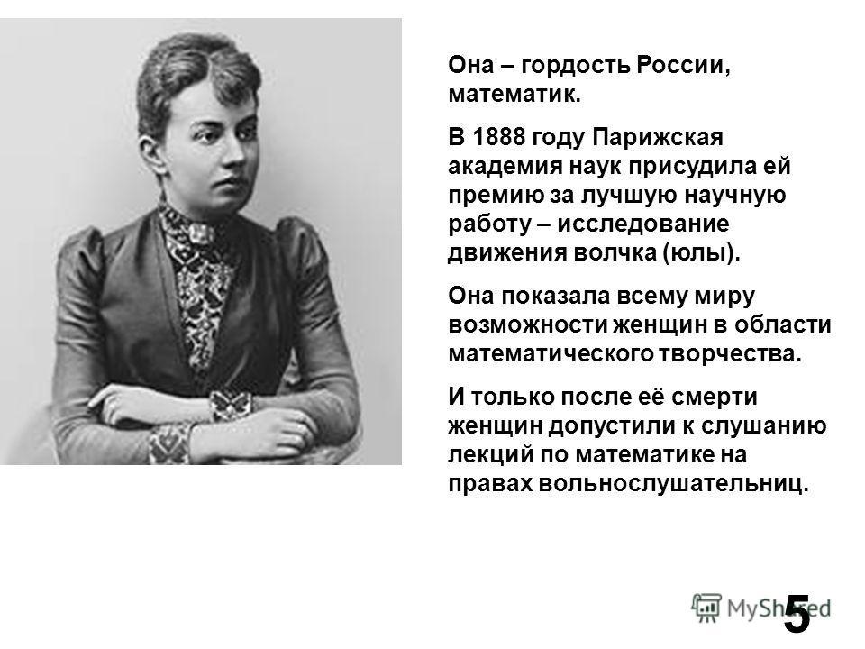 Она – гордость России, математик. В 1888 году Парижская академия наук присудила ей премию за лучшую научную работу – исследование движения волчка (юлы). Она показала всему миру возможности женщин в области математического творчества. И только после е