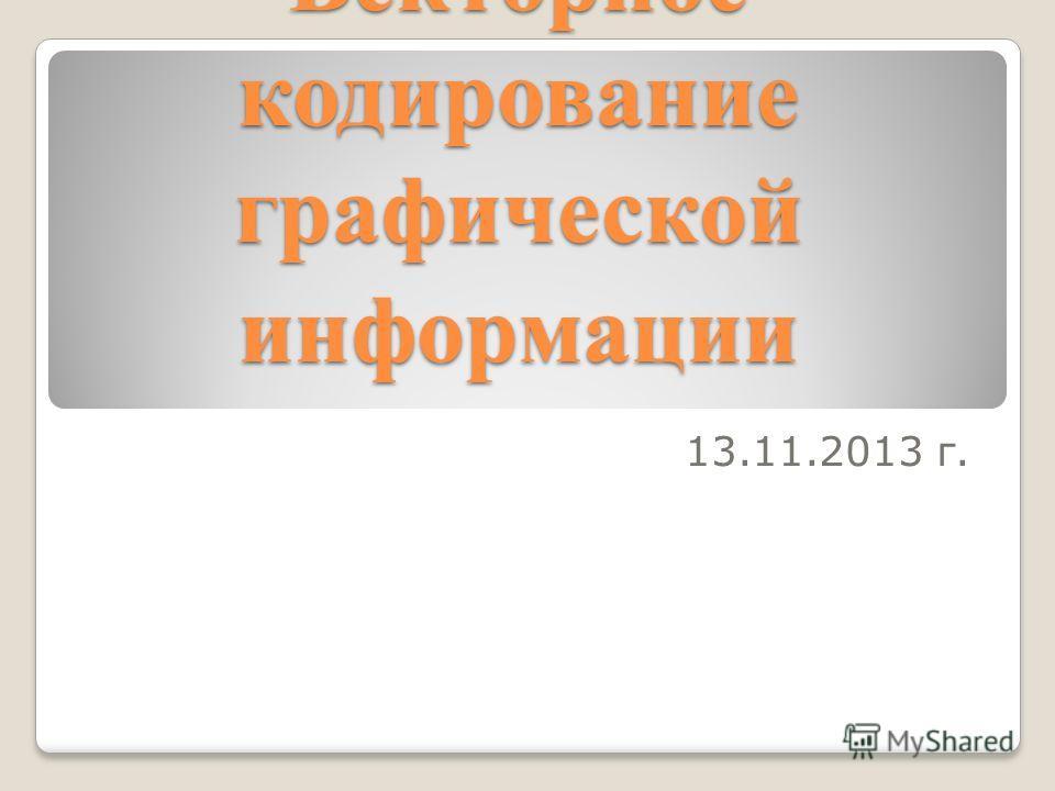 Векторное кодирование графической информации 13.11.2013 г.