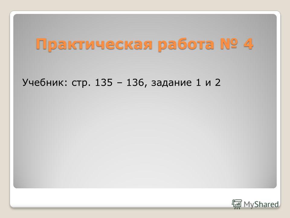 Практическая работа 4 Учебник: стр. 135 – 136, задание 1 и 2