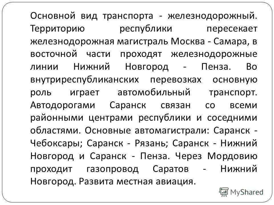 Основной вид транспорта - железнодорожный. Территорию республики пересекает железнодорожная магистраль Москва - Самара, в восточной части проходят железнодорожные линии Нижний Новгород - Пенза. Во внутриреспубликанских перевозках основную роль играет