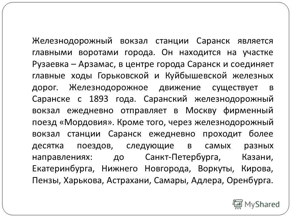 Железнодорожный вокзал станции Саранск является главными воротами города. Он находится на участке Рузаевка – Арзамас, в центре города Саранск и соединяет главные ходы Горьковской и Куйбышевской железных дорог. Железнодорожное движение существует в Са