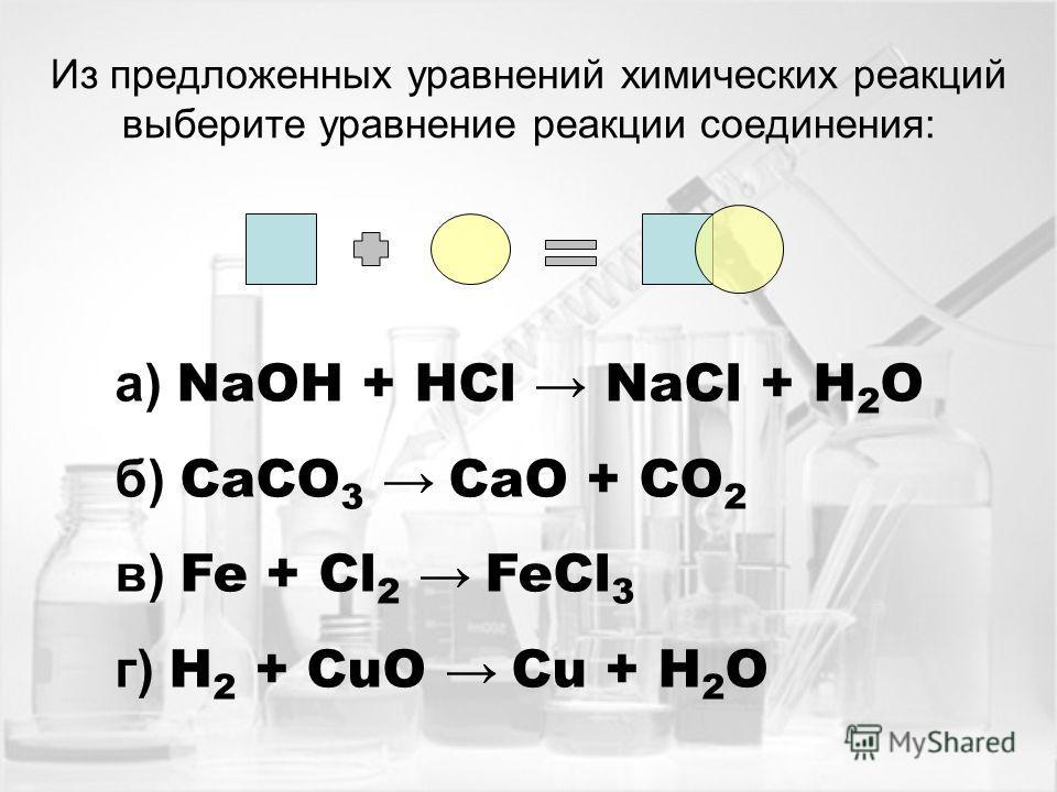 Из предложенных уравнений химических реакций выберите уравнение реакции соединения: а) NaOH + HCl NaCl + H 2 O б) CaCO 3 CaO + CO 2 в) Fe + Cl 2 FeCl 3 г) H 2 + CuO Cu + H 2 O