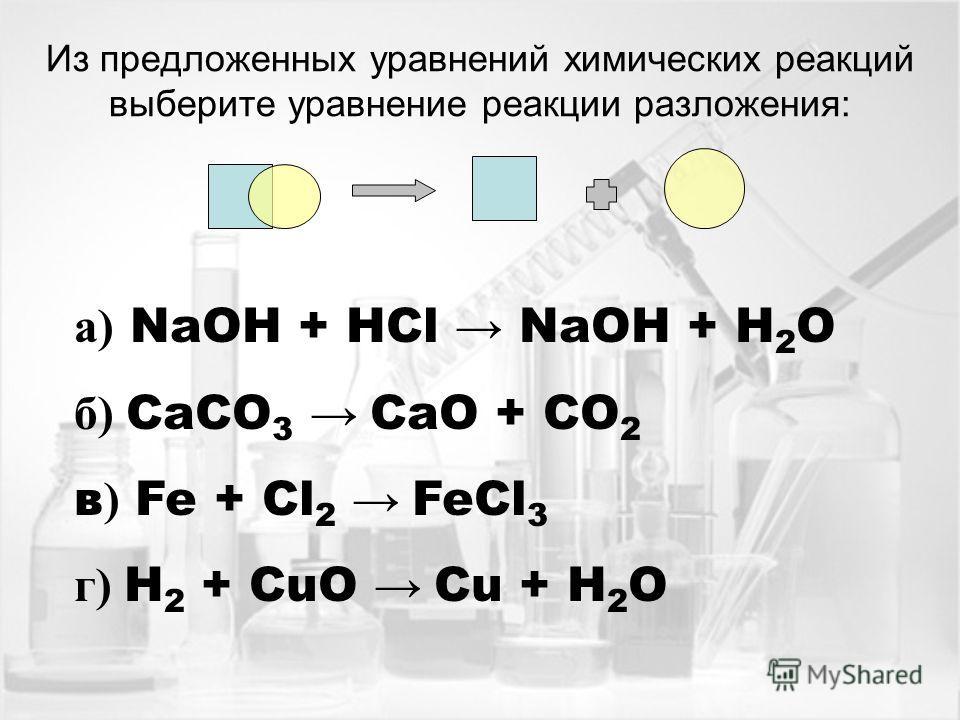 Из предложенных уравнений химических реакций выберите уравнение реакции разложения: а) NaOH + HCl NaOH + H 2 O б) CaCO 3 CaO + CO 2 в ) Fe + Cl 2 FeCl 3 г) H 2 + CuO Cu + H 2 O