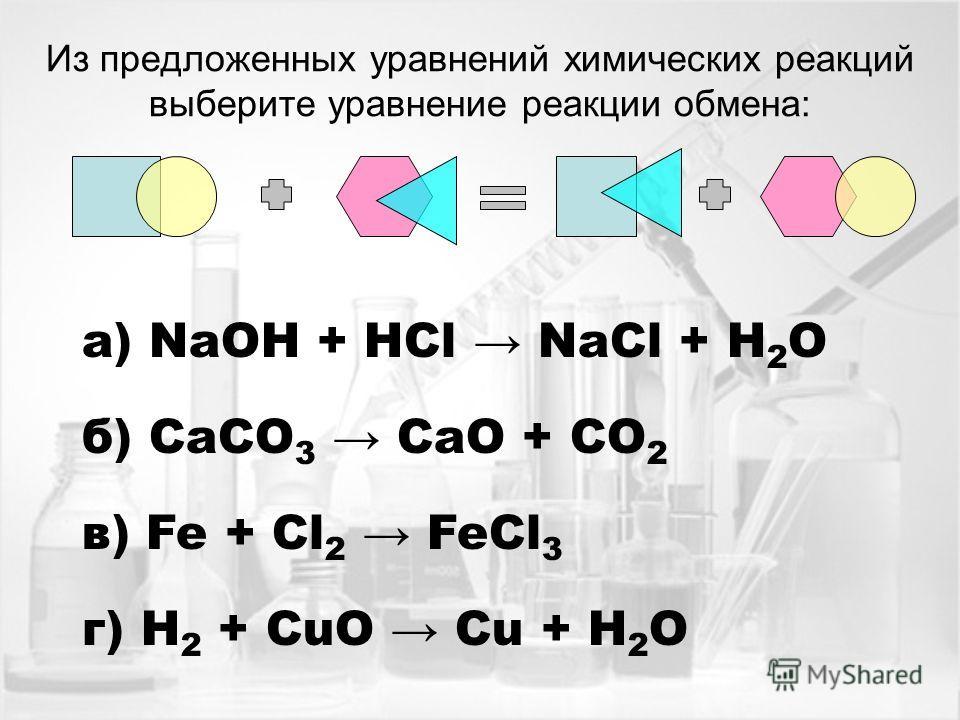 Из предложенных уравнений химических реакций выберите уравнение реакции обмена: а) NaOH + HCl NaСl + H 2 O б) CaCO 3 CaO + CO 2 в) Fe + Cl 2 FeCl 3 г) H 2 + CuO Cu + H 2 O