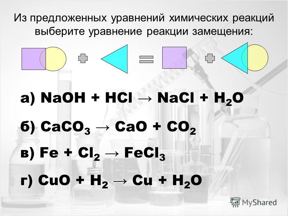 Из предложенных уравнений химических реакций выберите уравнение реакции замещения: а) NaOH + HCl NaCl + H 2 O б) CaCO 3 CaO + CO 2 в) Fe + Cl 2 FeCl 3 г) CuO + H 2 Cu + H 2 O