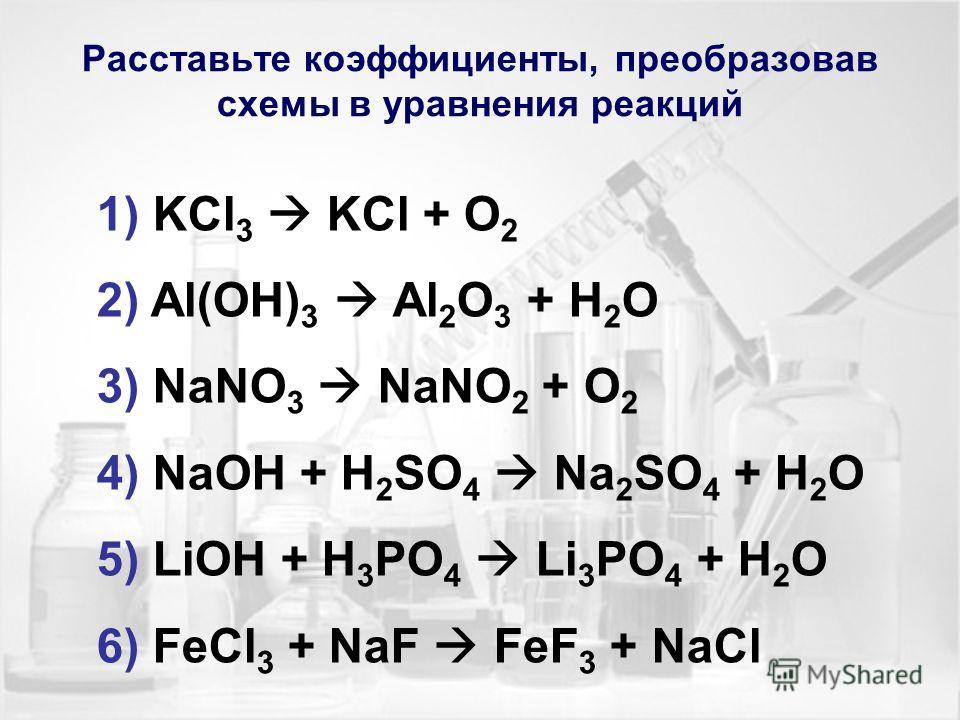 Расставьте коэффициенты, преобразовав схемы в уравнения реакций 1) KCl 3 KCl + O 2 2) Al(OH) 3 Al 2 O 3 + H 2 O 3) NaNO 3 NaNO 2 + O 2 4) NaOH + H 2 SO 4 Na 2 SO 4 + H 2 O 5) LiOH + H 3 PO 4 Li 3 PO 4 + H 2 O 6) FeCl 3 + NaF FeF 3 + NaCl