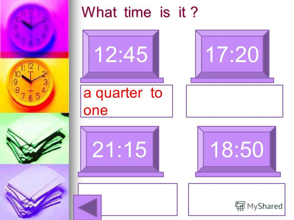 What time is it ? 12:4517:20 a quarter to one 21:1518:50 wenty