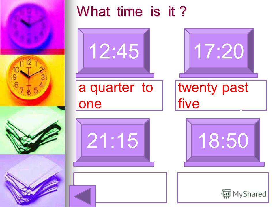 What time is it ? 12:4517:20 a quarter to one 21:1518:50 twenty past five Twenty