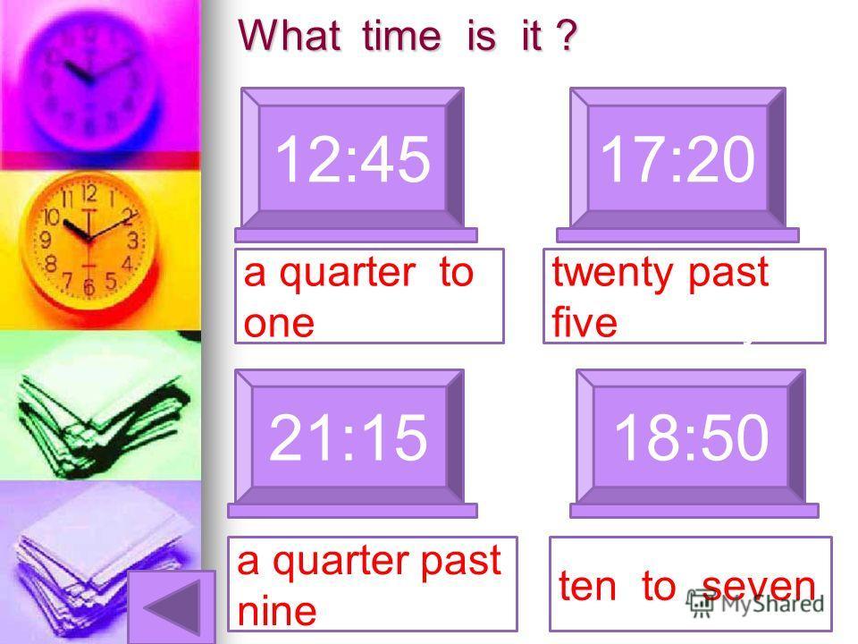 What time is it ? 12:4517:20 a quarter to one 21:15 a quarter past nine 18:50 twenty past five Twenty ten to seven