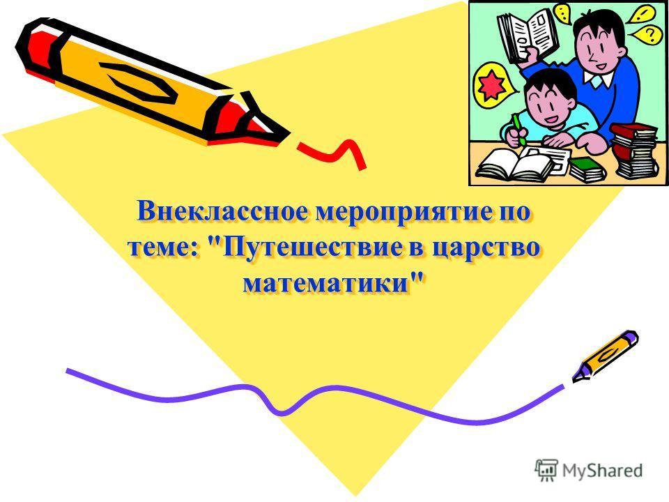 Внеклассное мероприятие по теме: Путешествие в царство математики Внеклассное мероприятие по теме: Путешествие в царство математики