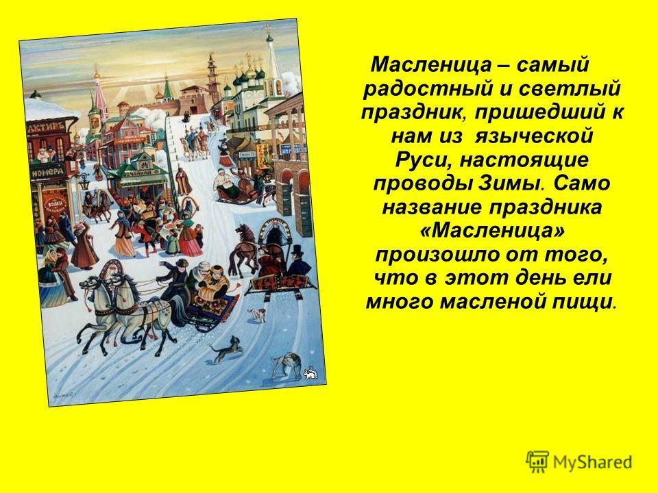 Масленица – самый радостный и светлый праздник, пришедший к нам из языческой Руси, настоящие проводы Зимы. Само название праздника «Масленица» произошло от того, что в этот день ели много масленой пищи.