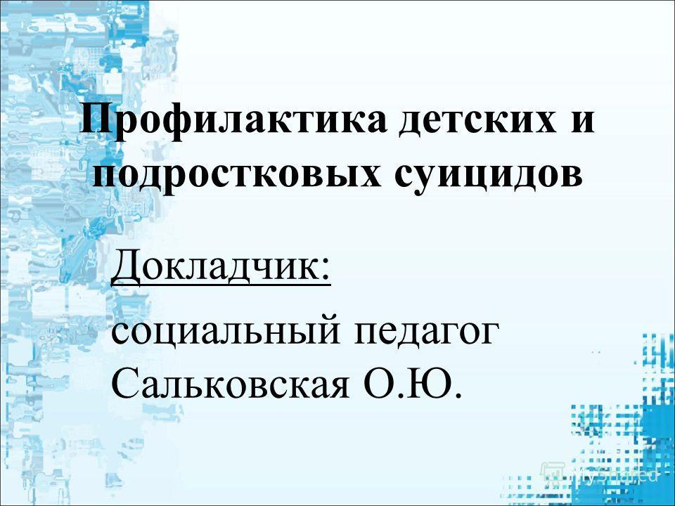 Профилактика детских и подростковых суицидов Докладчик: социальный педагог Сальковская О.Ю.