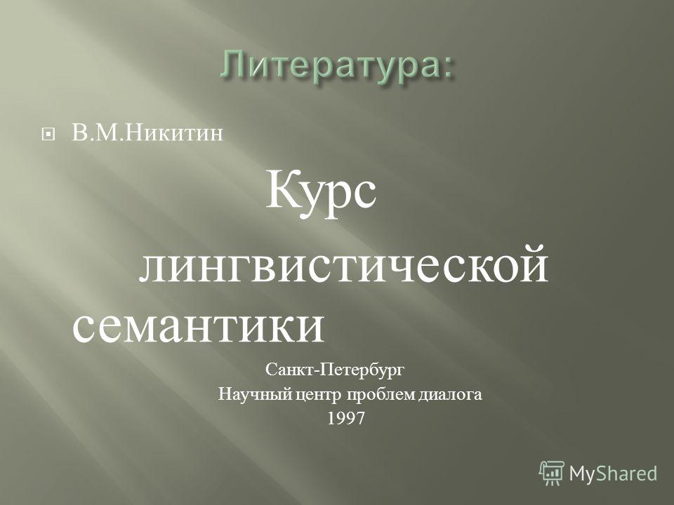 В. М. Никитин Курс лингвистической семантики Санкт - Петербург Научный центр проблем диалога 1997