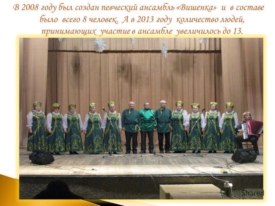 В 2008 году был создан певческий ансамбль «Вишенка» и в составе было всего 8 человек. А в 2013 году количество людей, принимающих участие в ансамбле увеличилось до 13.