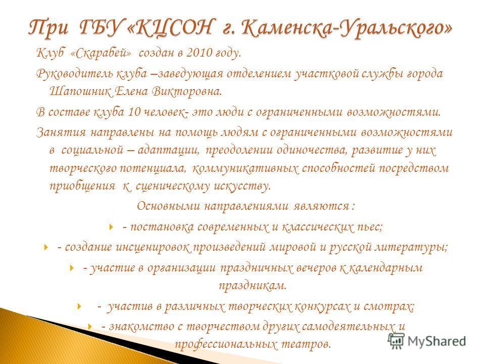 Клуб «Скарабей» создан в 2010 году. Руководитель клуба –заведующая отделением участковой службы города Шапошник Елена Викторовна. В составе клуба 10 человек- это люди с ограниченными возможностями. Занятия направлены на помощь людям с ограниченными в