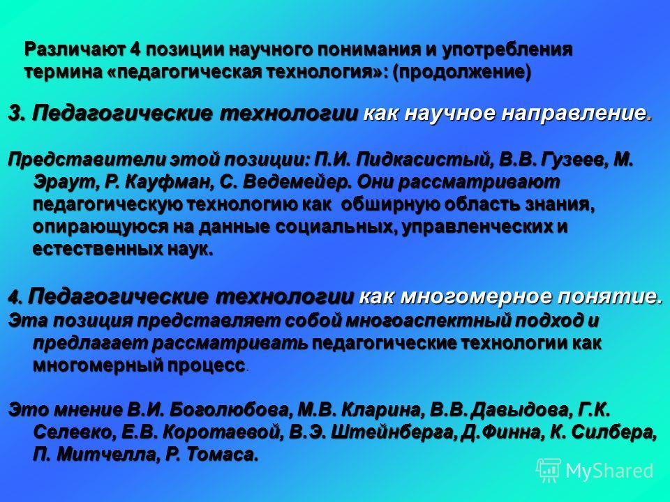 Различают 4 позиции научного понимания и употребления термина «педагогическая технология»: (продолжение) 3. Педагогические технологии как научное направление. Представители этой позиции: П.И. Пидкасистый, В.В. Гузеев, М. Эраут, Р. Кауфман, С. Ведемей