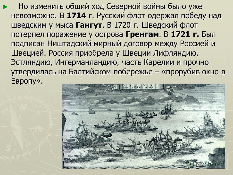 Но изменить общий ход Северной войны было уже невозможно. В 1714 г. Русский флот одержал победу над шведским у мыса Гангут. В 1720 г. Шведский флот потерпел поражение у острова Гренгам. В 1721 г. Был подписан Ништадский мирный договор между Россией и