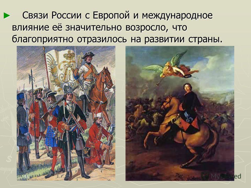 Связи России с Европой и международное влияние её значительно возросло, что благоприятно отразилось на развитии страны. Связи России с Европой и международное влияние её значительно возросло, что благоприятно отразилось на развитии страны.