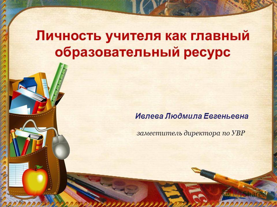 Личность учителя как главный образовательный ресурс Ивлева Людмила Евгеньевна заместитель директора по УВР