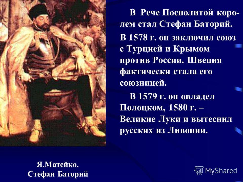 В Рече Посполитой коро- лем стал Стефан Баторий. В 1578 г. он заключил союз с Турцией и Крымом против России. Швеция фактически стала его союзницей. В 1579 г. он овладел Полоцком, 1580 г. – Великие Луки и вытеснил русских из Ливонии. Я.Матейко. Стефа