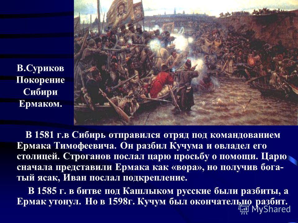 В 1581 г.в Сибирь отправился отряд под командованием Ермака Тимофеевича. Он разбил Кучума и овладел его столицей. Строганов послал царю просьбу о помощи. Царю сначала представили Ермака как «вора», но получив бога- тый ясак, Иван послал подкрепление.