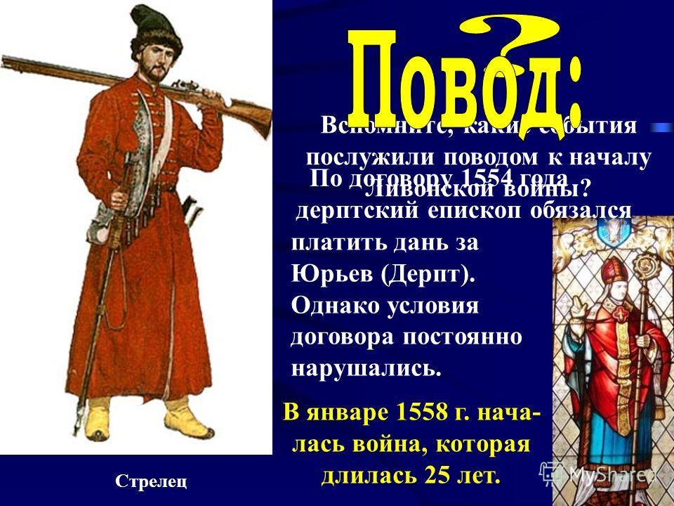 Вспомните, какие события послужили поводом к началу Ливонской войны? Стрелец По договору 1554 года дерптский епископ обязался платить дань за Юрьев (Дерпт). Однако условия договора постоянно нарушались. В январе 1558 г. нача- лась война, которая длил