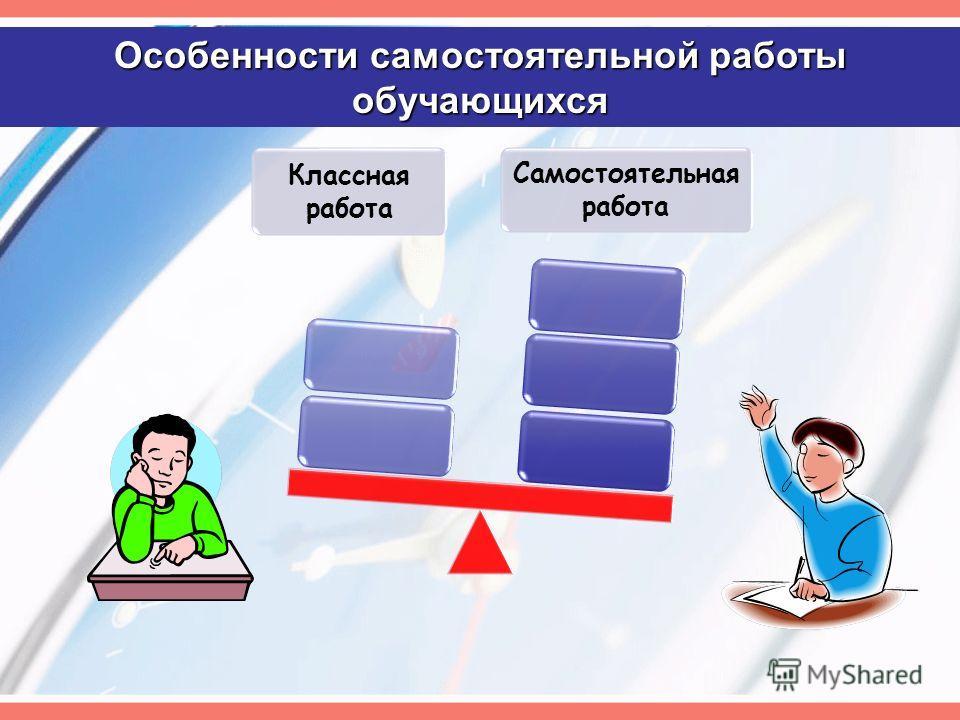 Особенности самостоятельной работы обучающихся Классная работа Самостоятельная работа