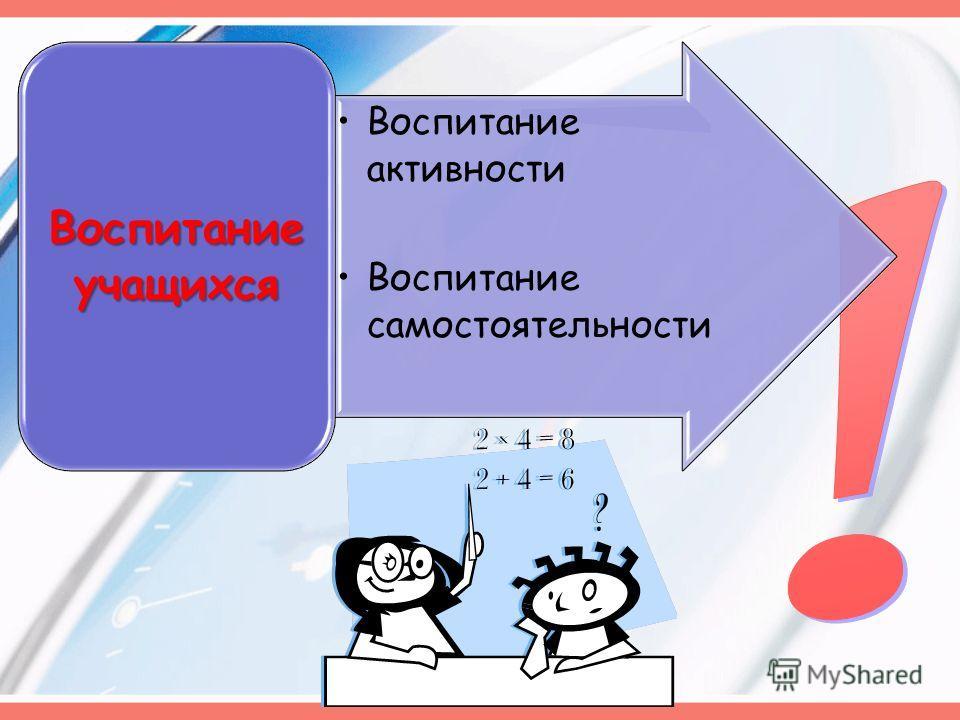 Воспитание активности Воспитание самостоятельности Воспитание учащихся