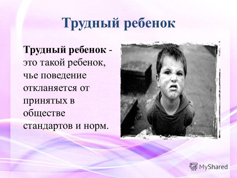 Трудный ребенок Трудный ребенок - это такой ребенок, чье поведение откланяется от принятых в обществе стандартов и норм.