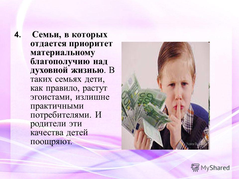 4. Семьи, в которых отдается приоритет материальному благополучию над духовной жизнью. В таких семьях дети, как правило, растут эгоистами, излишне практичными потребителями. И родители эти качества детей поощряют.