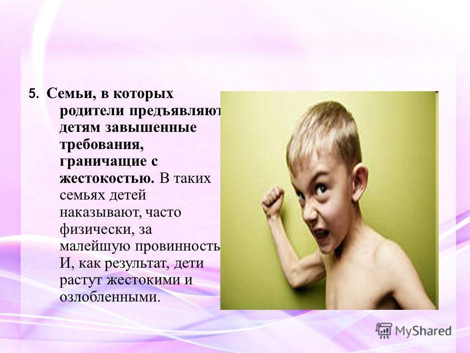 5. Семьи, в которых родители предъявляют детям завышенные требования, граничащие с жестокостью. В таких семьях детей наказывают, часто физически, за малейшую провинность. И, как результат, дети растут жестокими и озлобленными.