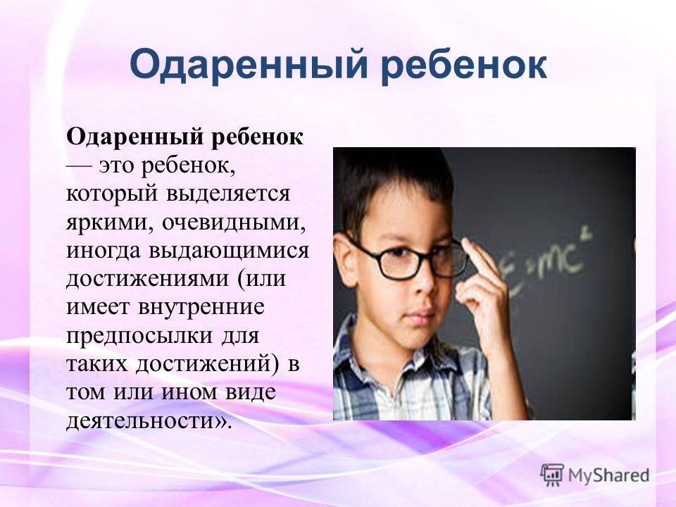 Одаренный ребенок Одаренный ребенок это ребенок, который выделяется яркими, очевидными, иногда выдающимися достижениями (или имеет внутренние предпосылки для таких достижений) в том или ином виде деятельности».