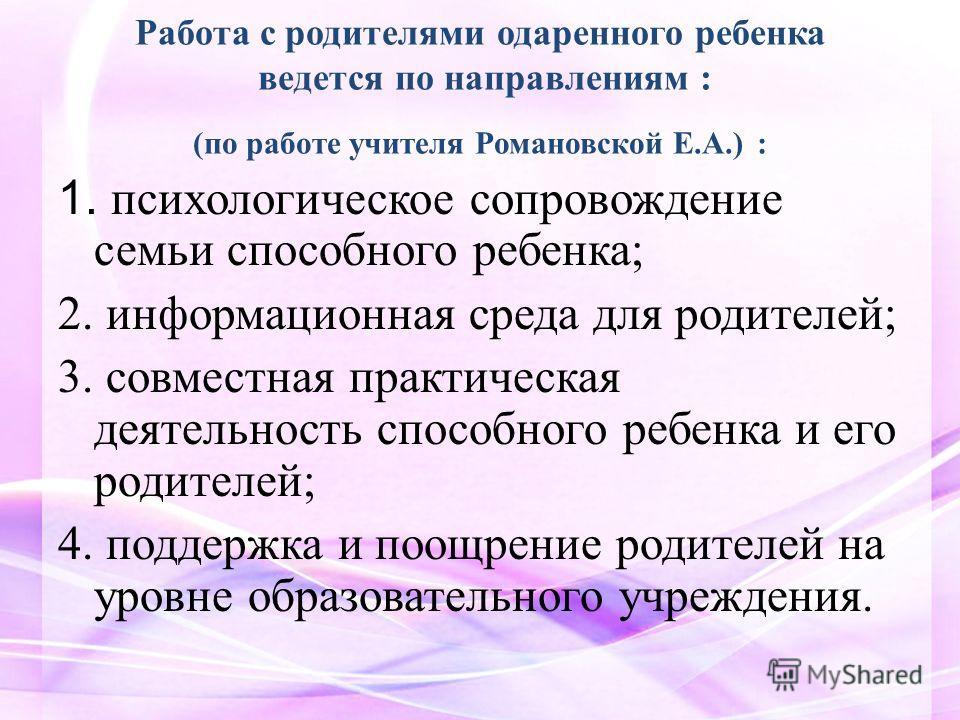 Работа с родителями одаренного ребенка ведется по направлениям : (по работе учителя Романовской Е.А.) : 1. психологическое сопровождение семьи способного ребенка; 2. информационная среда для родителей; 3. совместная практическая деятельность способно